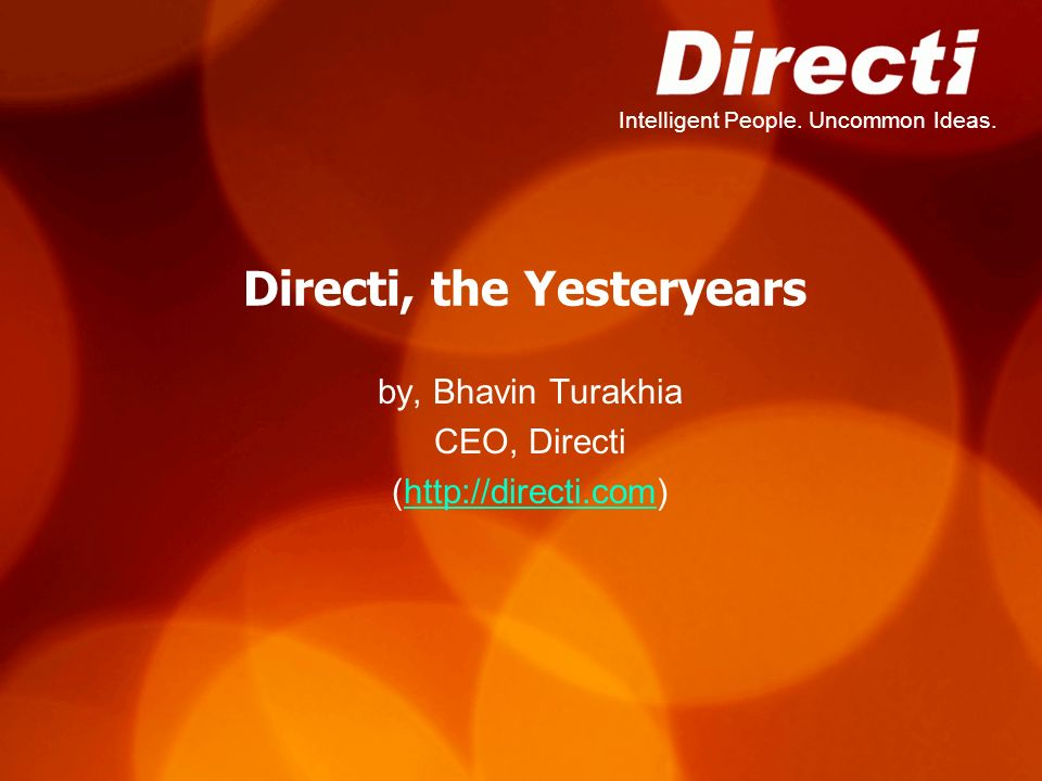Intelligent People. Uncommon Ideas. Directi, the Yesteryears by, Bhavin Turakhia CEO, Directi (http://directi.com)http://directi.com