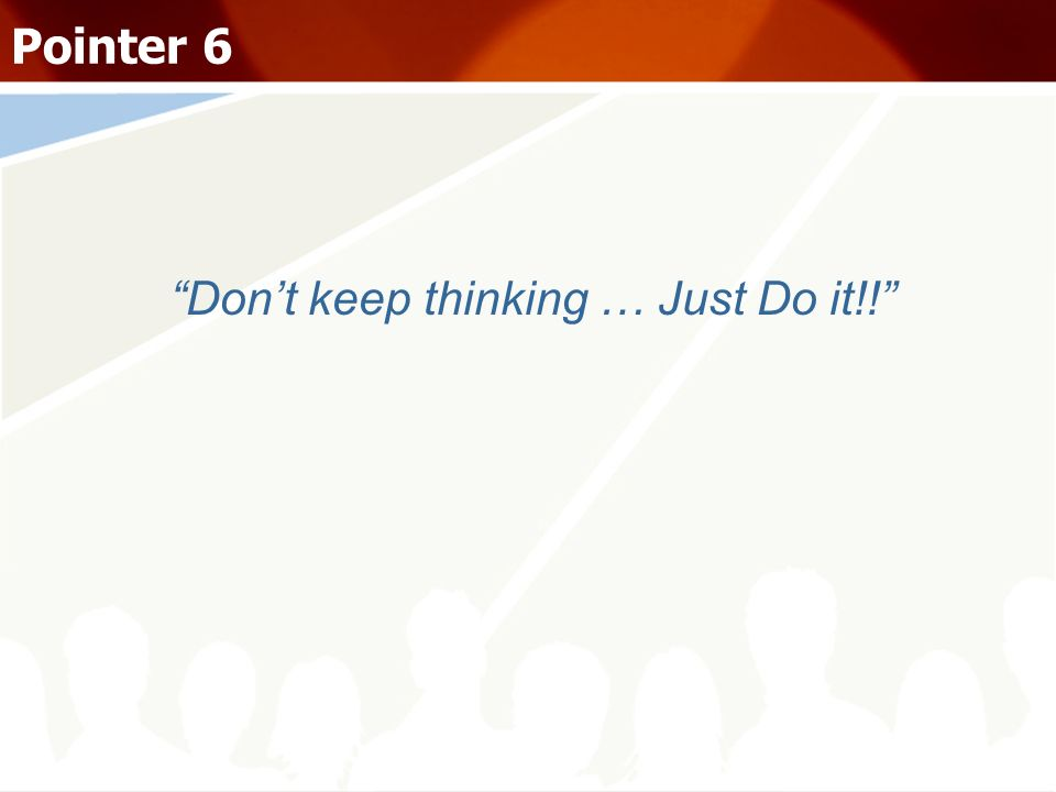 Dont keep thinking … Just Do it!! Pointer 6