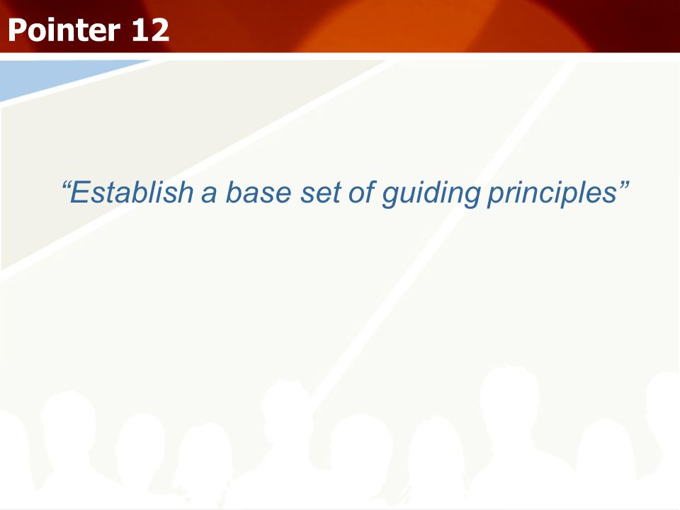 Establish a base set of guiding principles Pointer 12