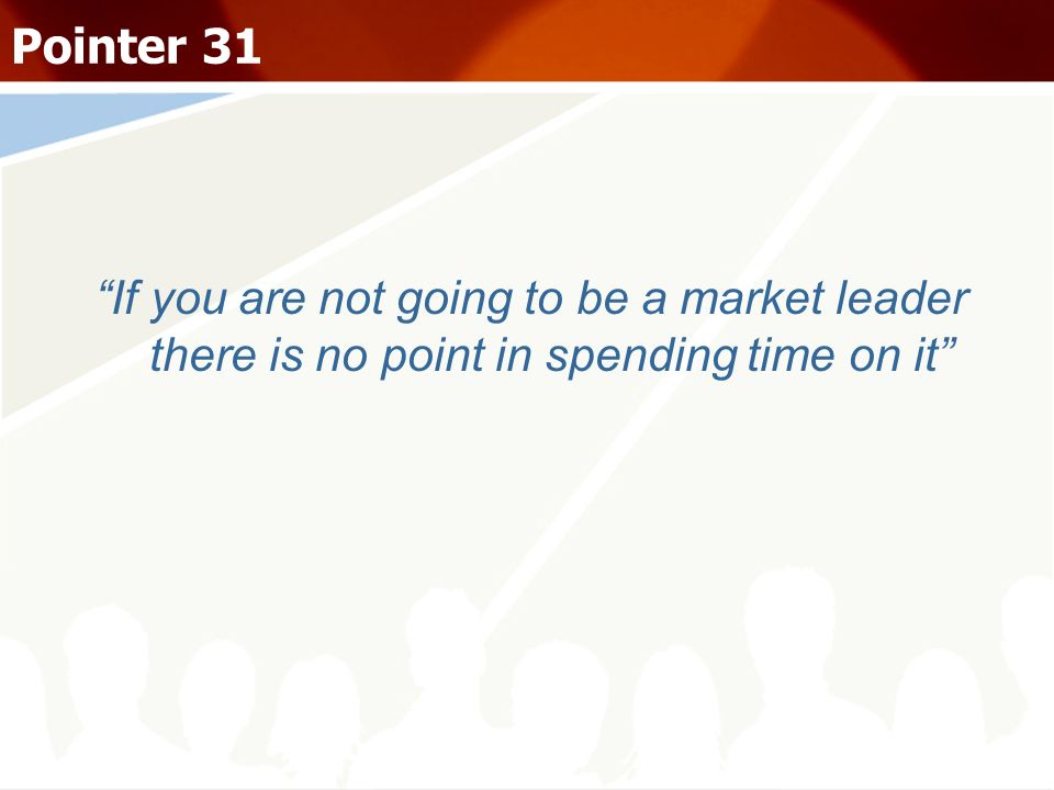 If you are not going to be a market leader there is no point in spending time on it Pointer 31