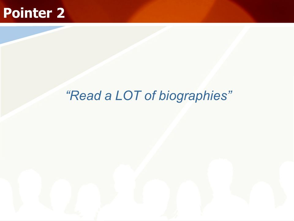 Read a LOT of biographies Pointer 2