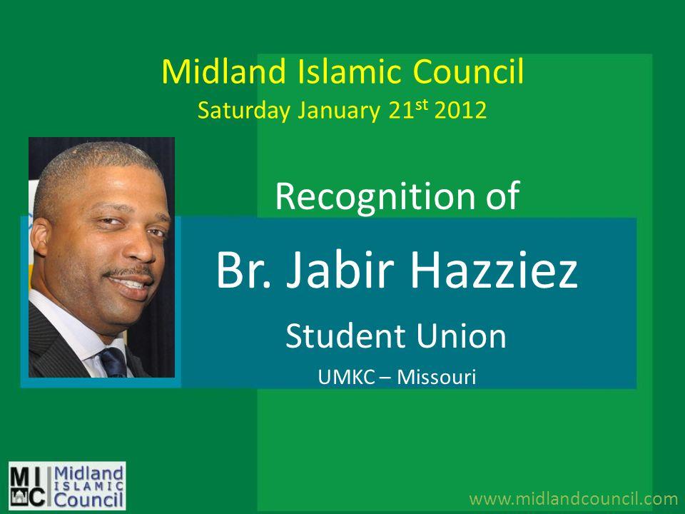 Midland Islamic Council Saturday January 21 st 2012 Recognition of Br. Jabir Hazziez Student Union UMKC – Missouri www.midlandcouncil.com