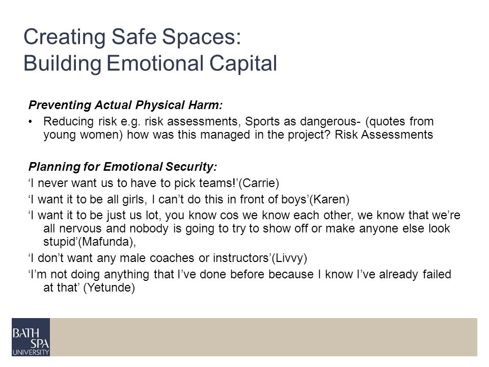 Creating Safe Spaces: Building Emotional Capital Preventing Actual Physical Harm: Reducing risk e.g. risk assessments, Sports as dangerous- (quotes fr