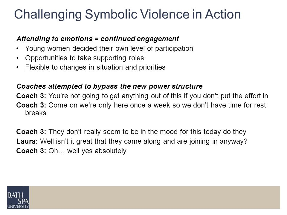 Challenging Symbolic Violence in Action Attending to emotions = continued engagement Young women decided their own level of participation Opportunities to take supporting roles Flexible to changes in situation and priorities Coaches attempted to bypass the new power structure Coach 3: Youre not going to get anything out of this if you dont put the effort in Coach 3: Come on were only here once a week so we dont have time for rest breaks Coach 3: They dont really seem to be in the mood for this today do they Laura: Well isnt it great that they came along and are joining in anyway.