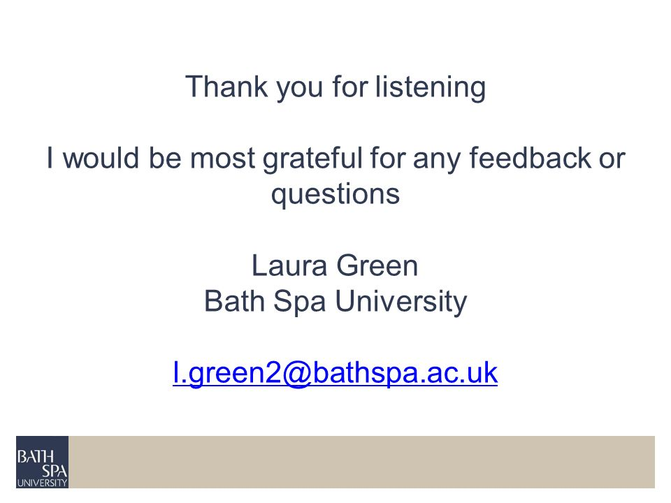 Thank you for listening I would be most grateful for any feedback or questions Laura Green Bath Spa University l.green2@bathspa.ac.uk l.green2@bathspa