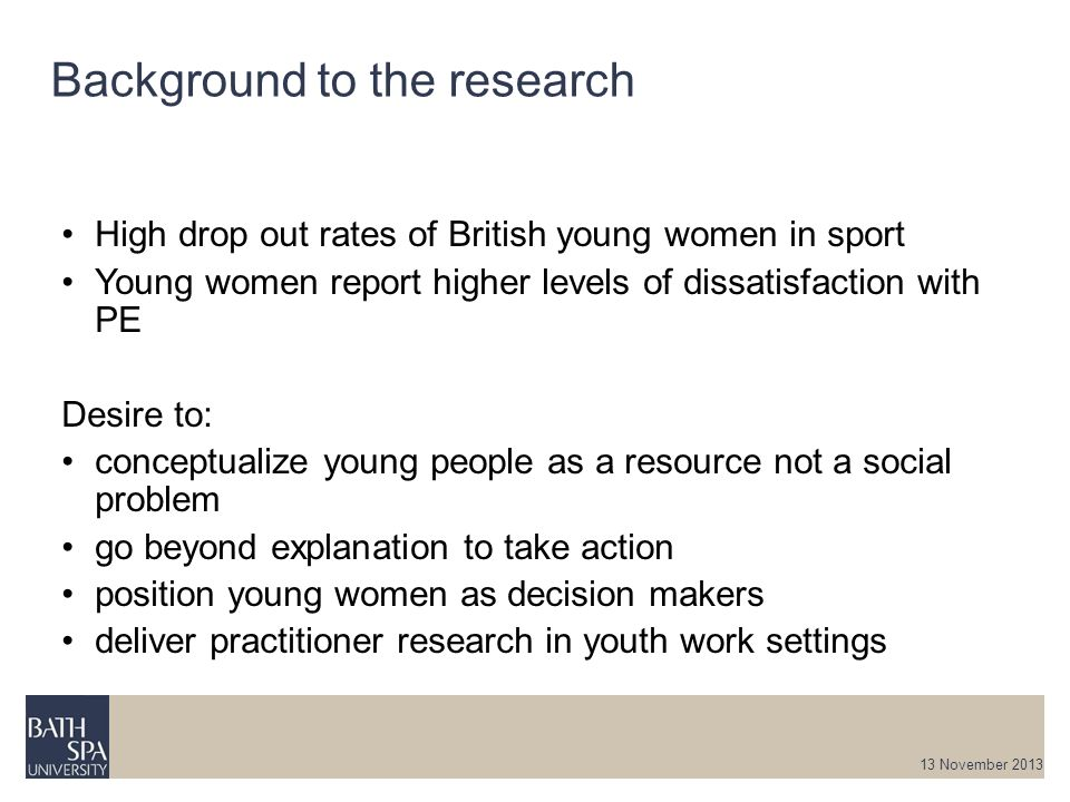 Background to the research 13 November 2013 High drop out rates of British young women in sport Young women report higher levels of dissatisfaction wi