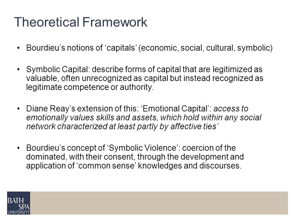 Theoretical Framework Bourdieus notions of capitals (economic, social, cultural, symbolic) Symbolic Capital: describe forms of capital that are legiti