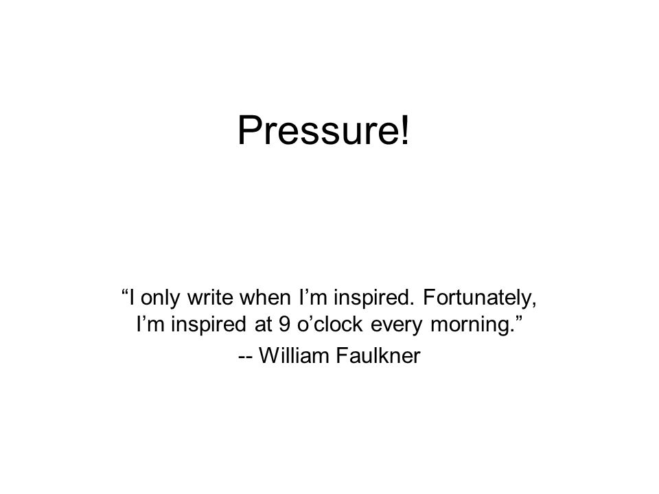 Pressure! I only write when Im inspired. Fortunately, Im inspired at 9 oclock every morning. -- William Faulkner