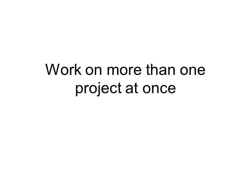 Work on more than one project at once