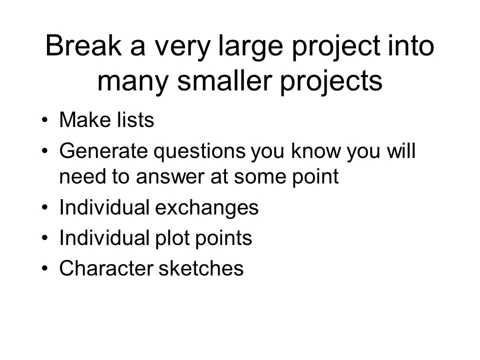 Break a very large project into many smaller projects Make lists Generate questions you know you will need to answer at some point Individual exchange