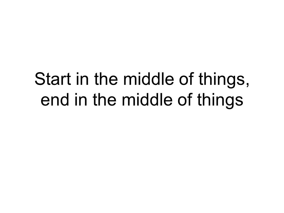 Start in the middle of things, end in the middle of things