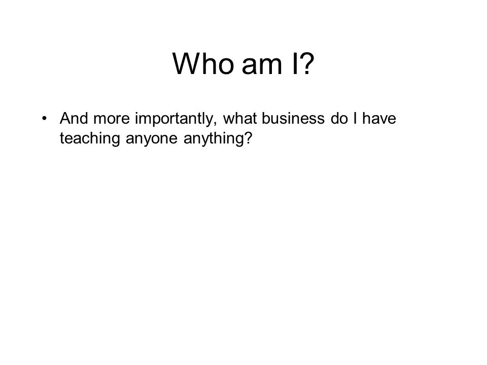 Who am I? And more importantly, what business do I have teaching anyone anything?