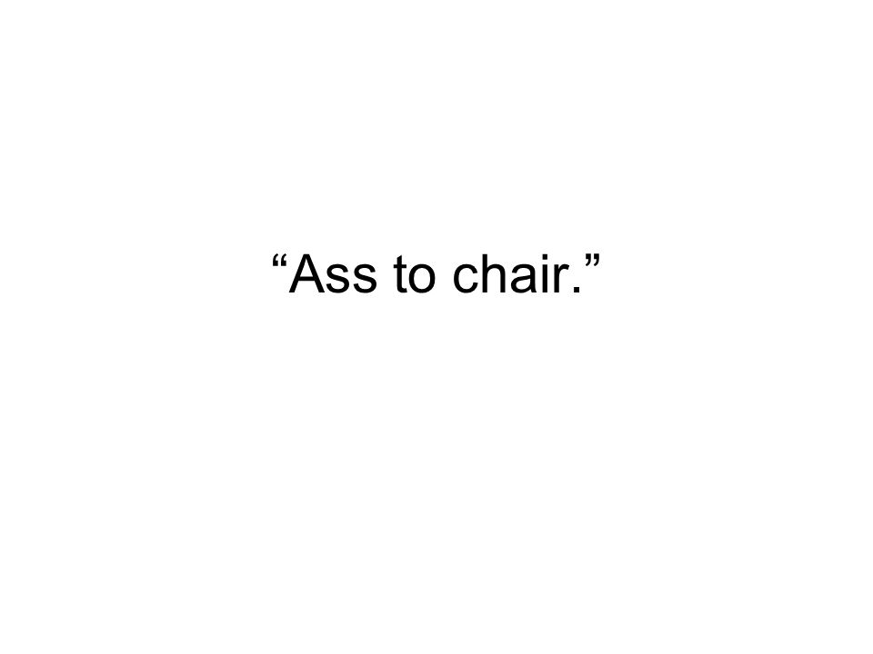 Ass to chair.