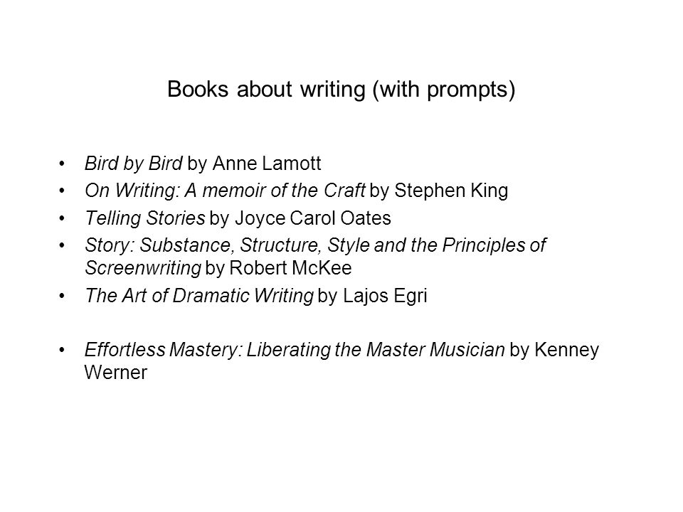 Books about writing (with prompts) Bird by Bird by Anne Lamott On Writing: A memoir of the Craft by Stephen King Telling Stories by Joyce Carol Oates