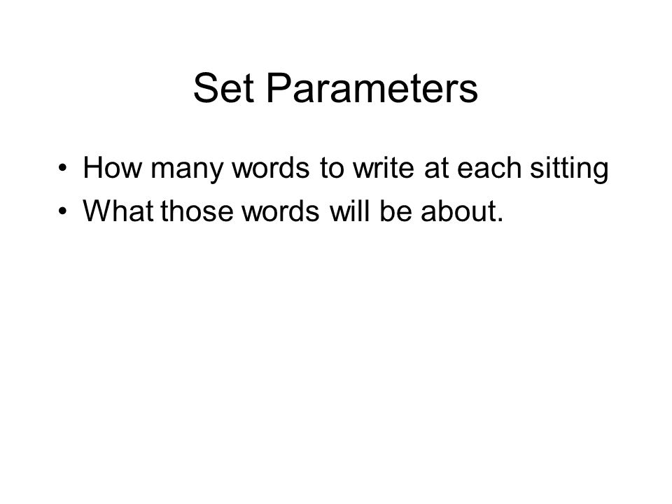 Set Parameters How many words to write at each sitting What those words will be about.