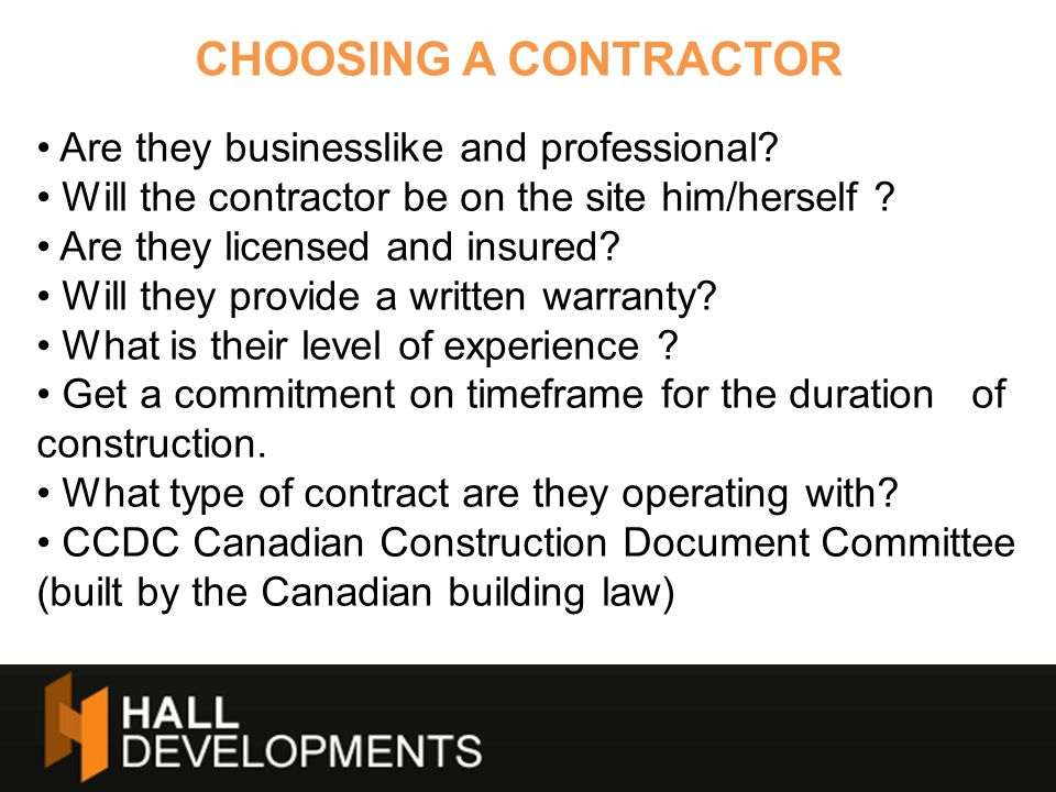 CHOOSING A CONTRACTOR Are they businesslike and professional? Will the contractor be on the site him/herself ? Are they licensed and insured? Will the