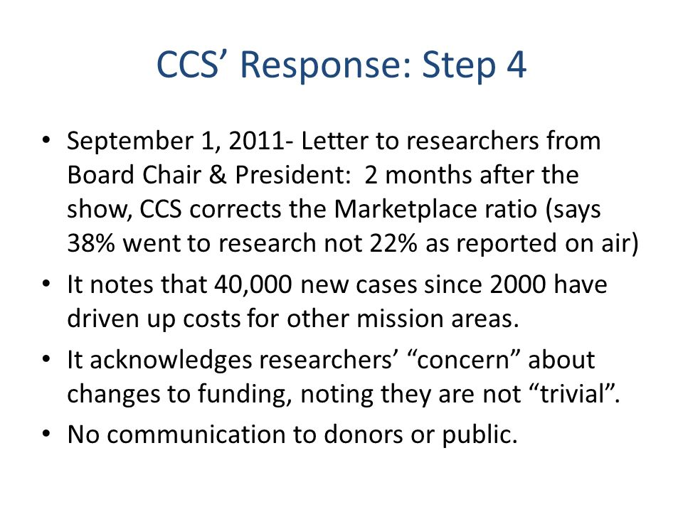 CCS Response: Step 4 September 1, 2011- Letter to researchers from Board Chair & President: 2 months after the show, CCS corrects the Marketplace ratio (says 38% went to research not 22% as reported on air) It notes that 40,000 new cases since 2000 have driven up costs for other mission areas.