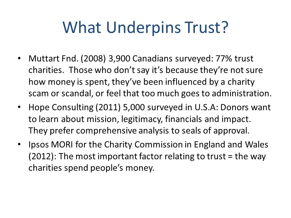 What Underpins Trust? Muttart Fnd. (2008) 3,900 Canadians surveyed: 77% trust charities. Those who dont say its because theyre not sure how money is s