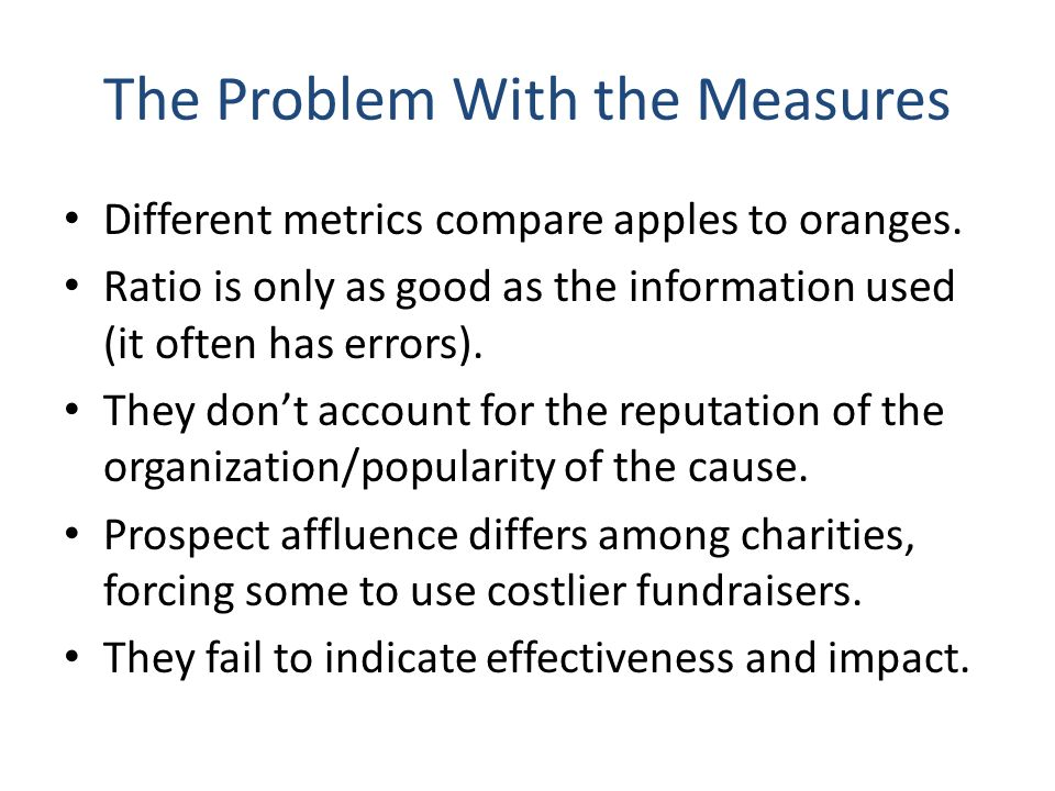 The Problem With the Measures Different metrics compare apples to oranges. Ratio is only as good as the information used (it often has errors). They d