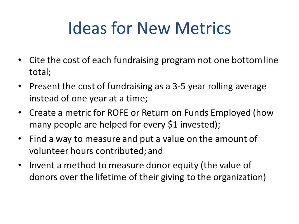 Ideas for New Metrics Cite the cost of each fundraising program not one bottom line total; Present the cost of fundraising as a 3-5 year rolling average instead of one year at a time; Create a metric for ROFE or Return on Funds Employed (how many people are helped for every $1 invested); Find a way to measure and put a value on the amount of volunteer hours contributed; and Invent a method to measure donor equity (the value of donors over the lifetime of their giving to the organization)