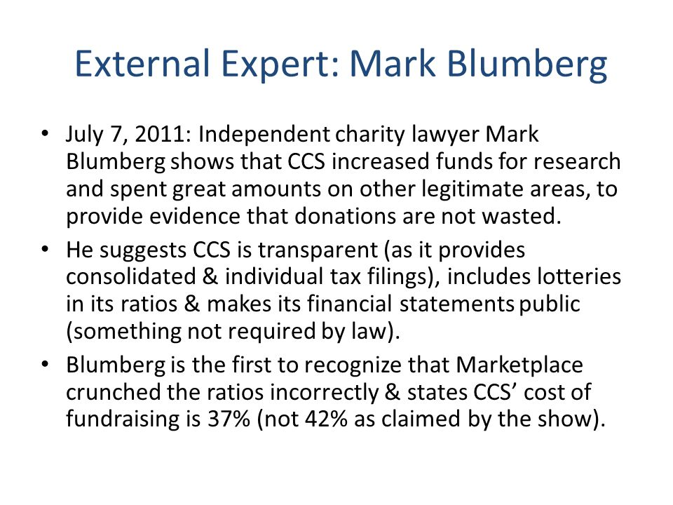 CCS Response: Step 3 July 8, 2011 – CCS news release & tweets: Notes that research receives more than any other area; says fundraising ratio is actually 39% with lotteries or 32% without; claims costs are up due to expansion/diversification of fundraisers Directs people to Blumbergs site for his analysis No senior staff quoted or comments publicly
