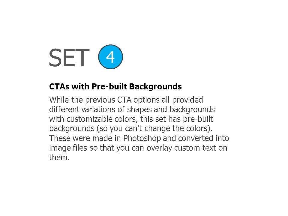 SET CTAs with Pre-built Backgrounds 4 While the previous CTA options all provided different variations of shapes and backgrounds with customizable col
