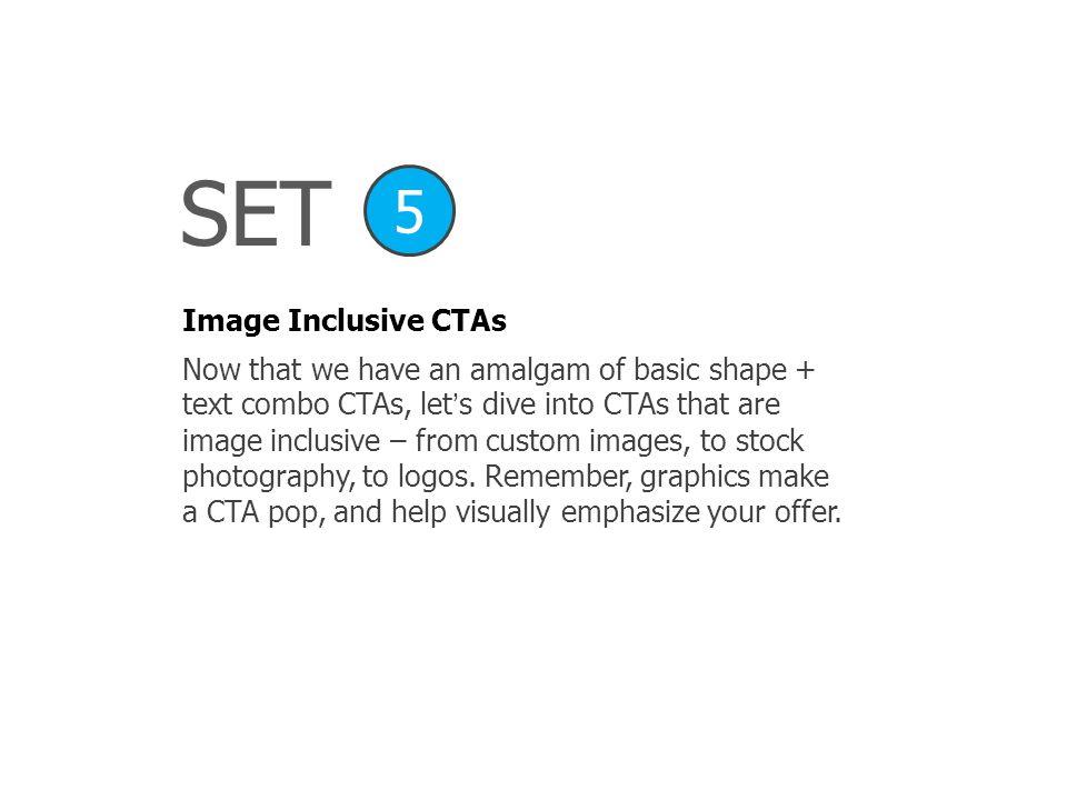 SET Image Inclusive CTAs 5 Now that we have an amalgam of basic shape + text combo CTAs, lets dive into CTAs that are image inclusive – from custom im