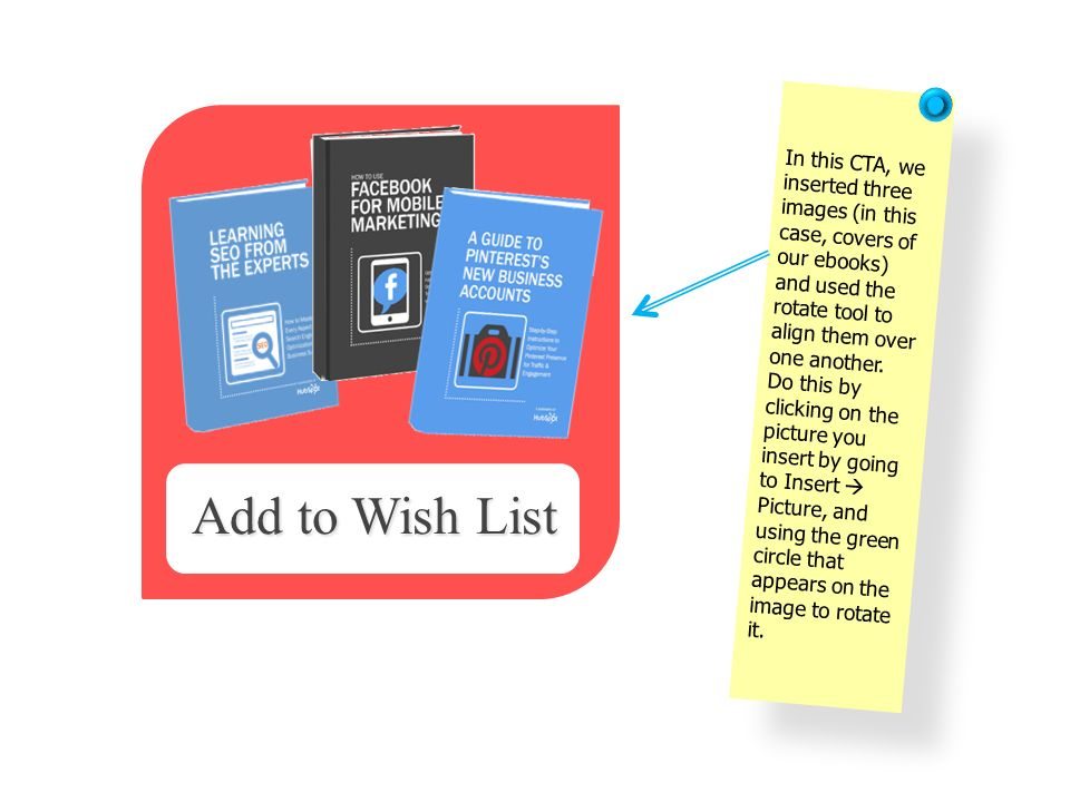 In this CTA, we inserted three images (in this case, covers of our ebooks) and used the rotate tool to align them over one another. Do this by clickin