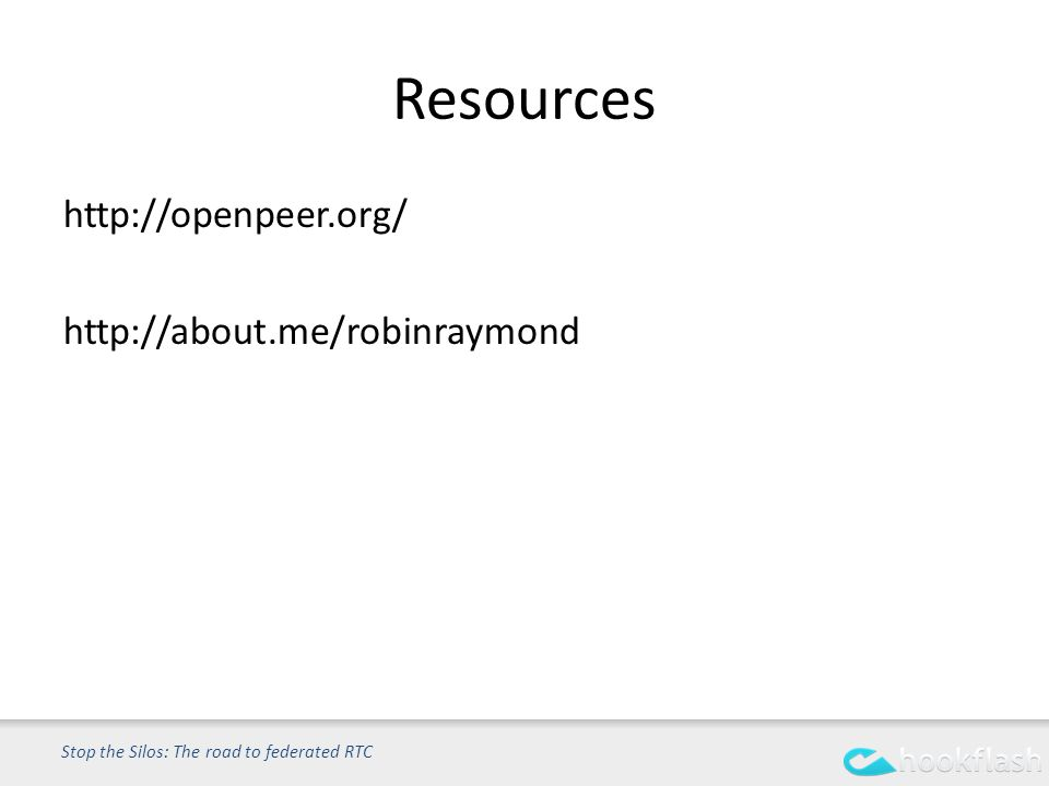 Resources http://openpeer.org/ http://about.me/robinraymond Stop the Silos: The road to federated RTC