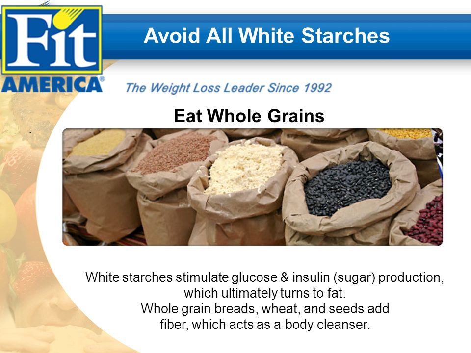 .. Avoid All White Starches Eat Whole Grains White starches stimulate glucose & insulin (sugar) production, which ultimately turns to fat. Whole grain
