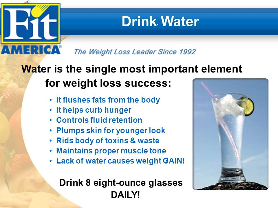 Drink Water Water is the single most important element for weight loss success: It flushes fats from the body It helps curb hunger Controls fluid retention Plumps skin for younger look Rids body of toxins & waste Maintains proper muscle tone Lack of water causes weight GAIN.