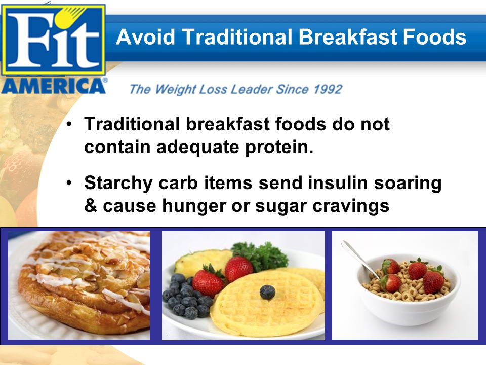 Avoid Traditional Breakfast Foods Traditional breakfast foods do not contain adequate protein.