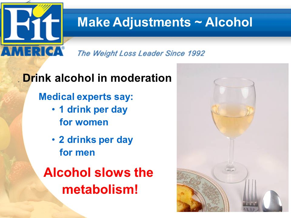 .. Make Adjustments ~ Alcohol Drink alcohol in moderation Medical experts say: 1 drink per day for women 2 drinks per day for men Alcohol slows the me