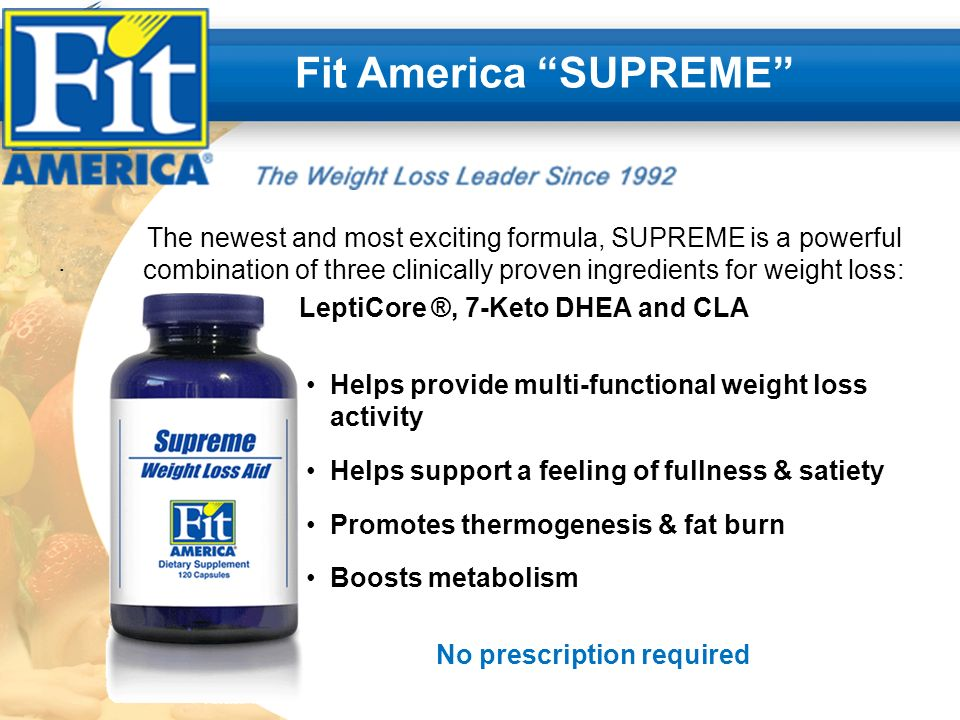 . Fit America SUPREME The newest and most exciting formula, SUPREME is a powerful combination of three clinically proven ingredients for weight loss: LeptiCore ®, 7-Keto DHEA and CLA Helps provide multi-functional weight loss activity Helps support a feeling of fullness & satiety Promotes thermogenesis & fat burn Boosts metabolism No prescription required