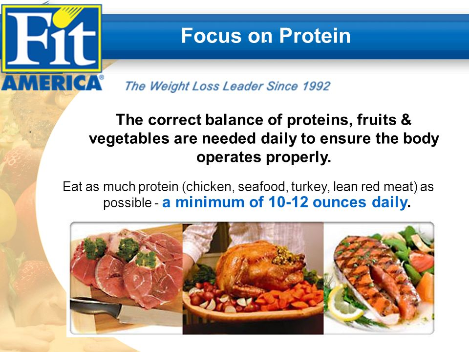 .. Focus on Protein The correct balance of proteins, fruits & vegetables are needed daily to ensure the body operates properly. Eat as much protein (c