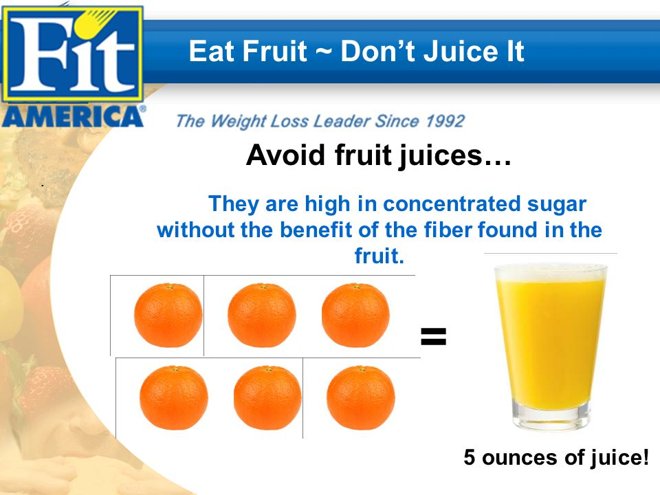 .. Eat Fruit ~ Dont Juice It Avoid fruit juices… They are high in concentrated sugar without the benefit of the fiber found in the fruit. 5 ounces of