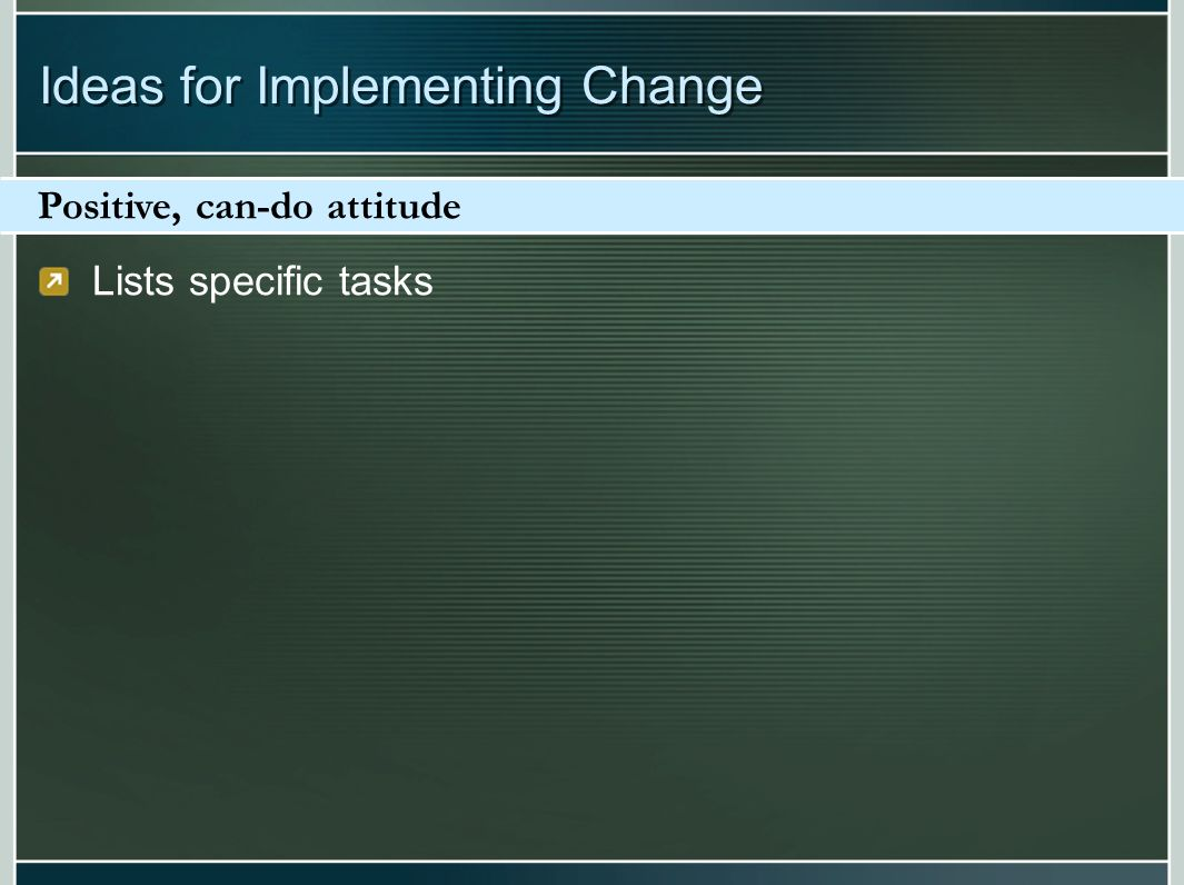 Lists specific tasks Positive, can-do attitude Ideas for Implementing Change