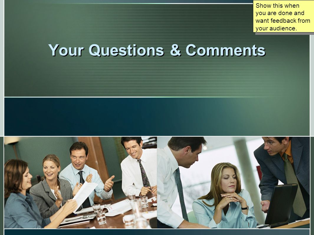 Your Questions & Comments Show this when you are done and want feedback from your audience.