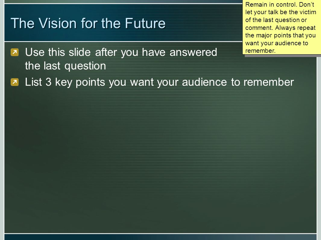 The Vision for the Future Use this slide after you have answered the last question List 3 key points you want your audience to remember Remain in cont