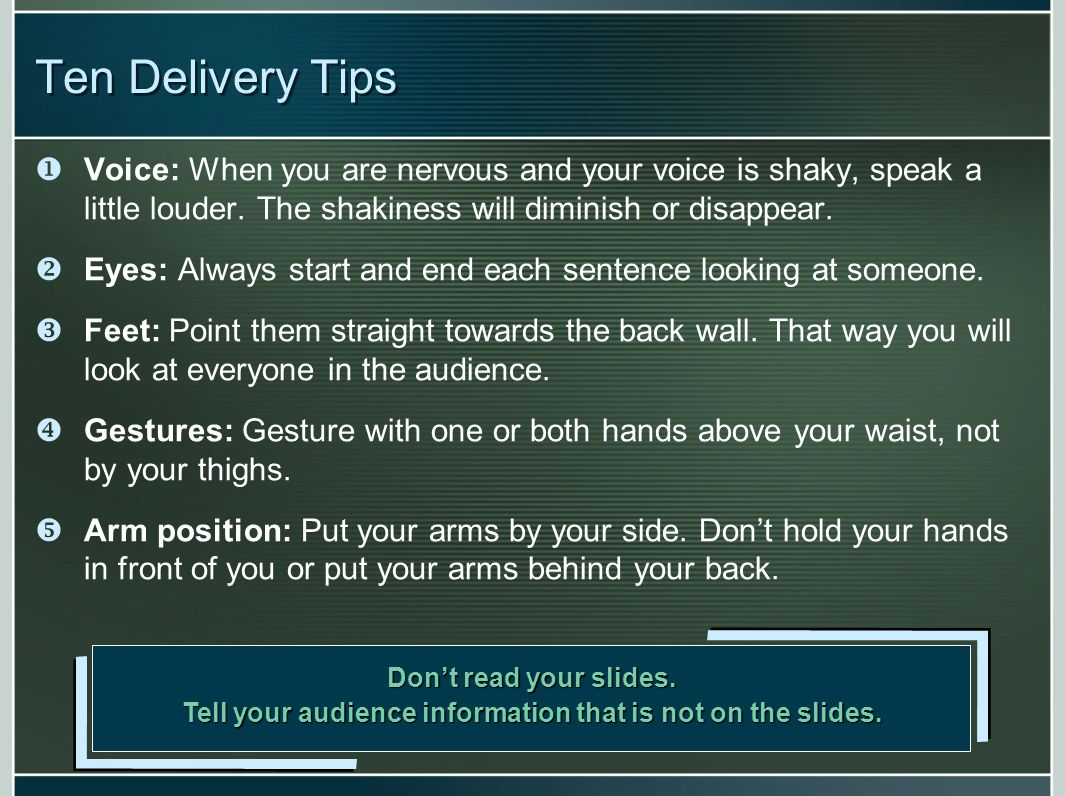 Ten Delivery Tips Voice: When you are nervous and your voice is shaky, speak a little louder. The shakiness will diminish or disappear. Eyes: Always s