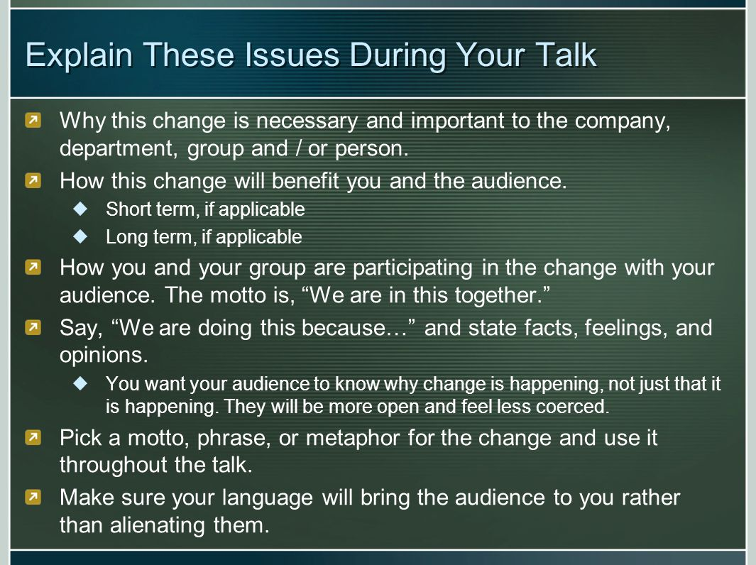 Explain These Issues During Your Talk Why this change is necessary and important to the company, department, group and / or person. How this change wi