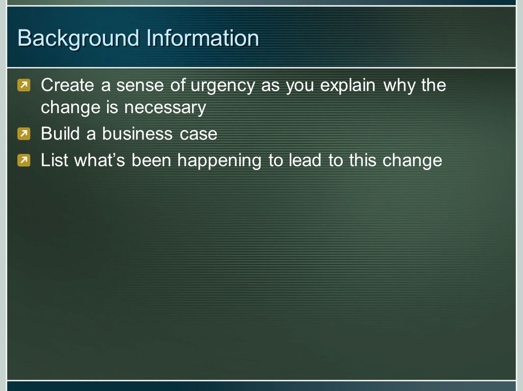 Background Information Create a sense of urgency as you explain why the change is necessary Build a business case List whats been happening to lead to