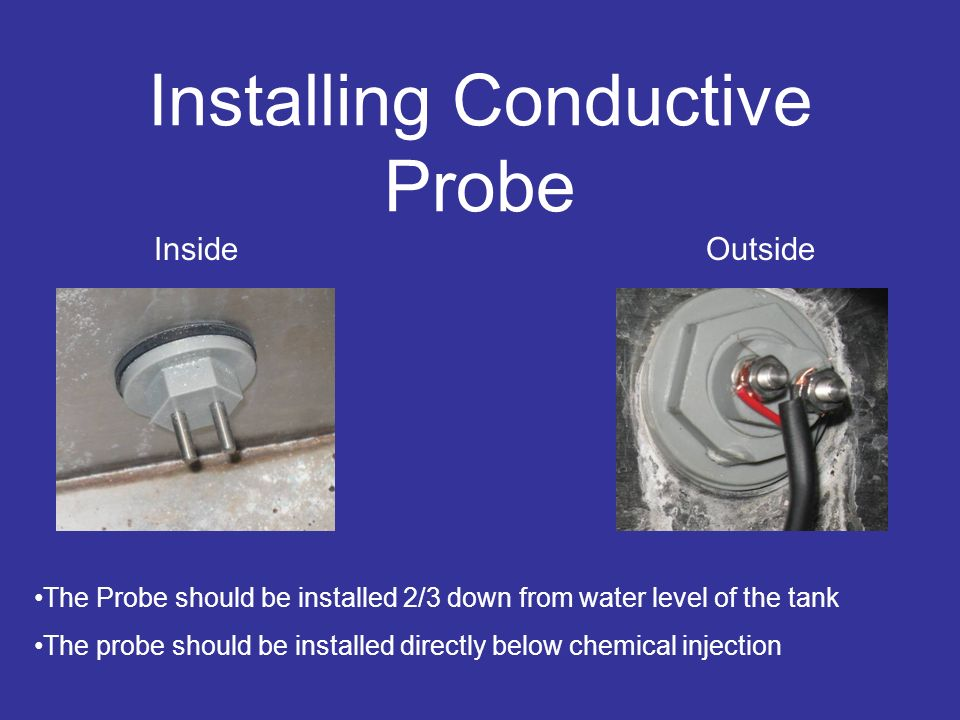 Installing Conductive Probe InsideOutside The Probe should be installed 2/3 down from water level of the tank The probe should be installed directly b