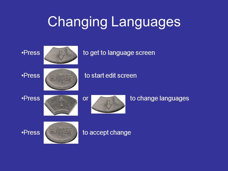 Changing Languages Press to get to language screen Press to start edit screen Press or to change languages Press to accept change