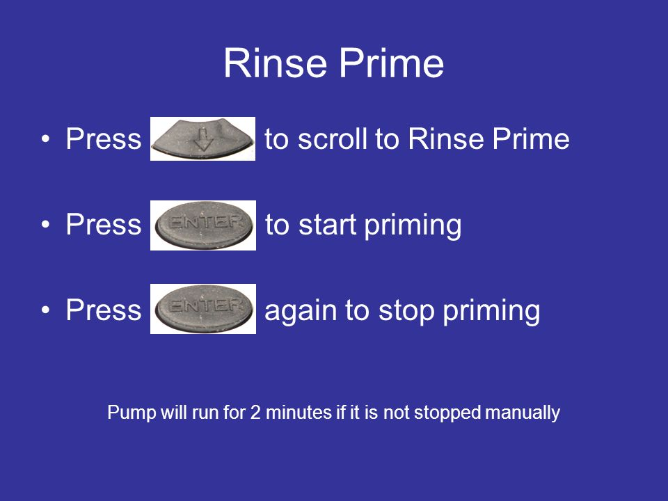 Rinse Prime Press to scroll to Rinse Prime Press to start priming Press again to stop priming Pump will run for 2 minutes if it is not stopped manuall