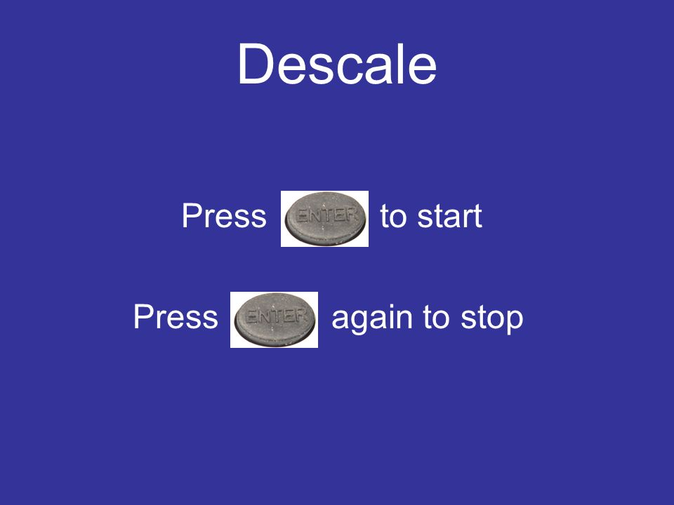 Descale Press to start Press again to stop