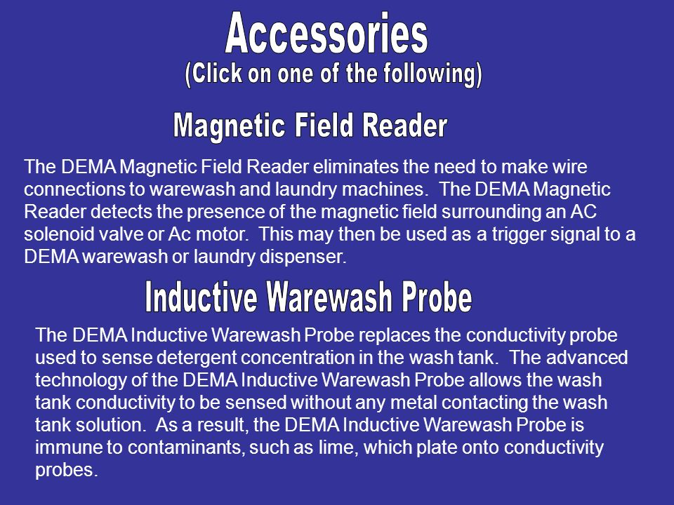 The DEMA Magnetic Field Reader eliminates the need to make wire connections to warewash and laundry machines. The DEMA Magnetic Reader detects the pre