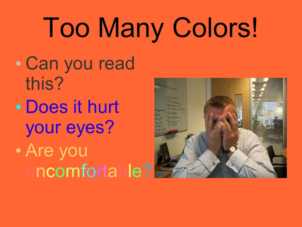 Too Many Colors! Can you read this? Does it hurt your eyes? Are you uncomfortable?
