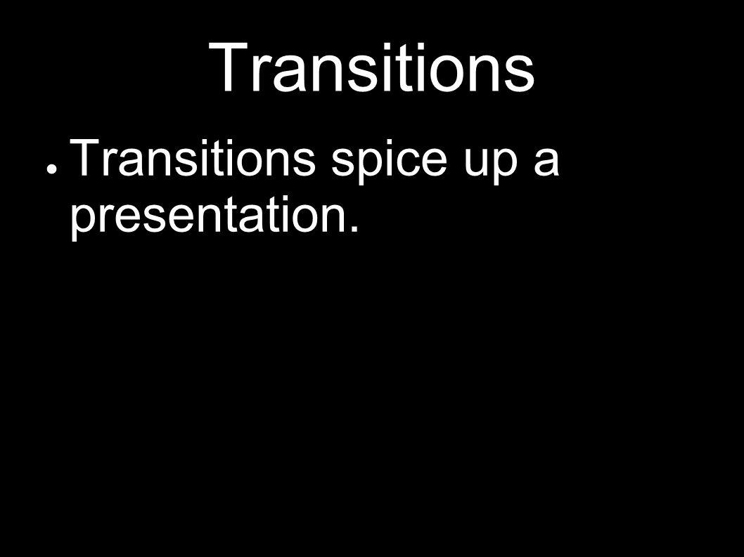 Transitions spice up a presentation.