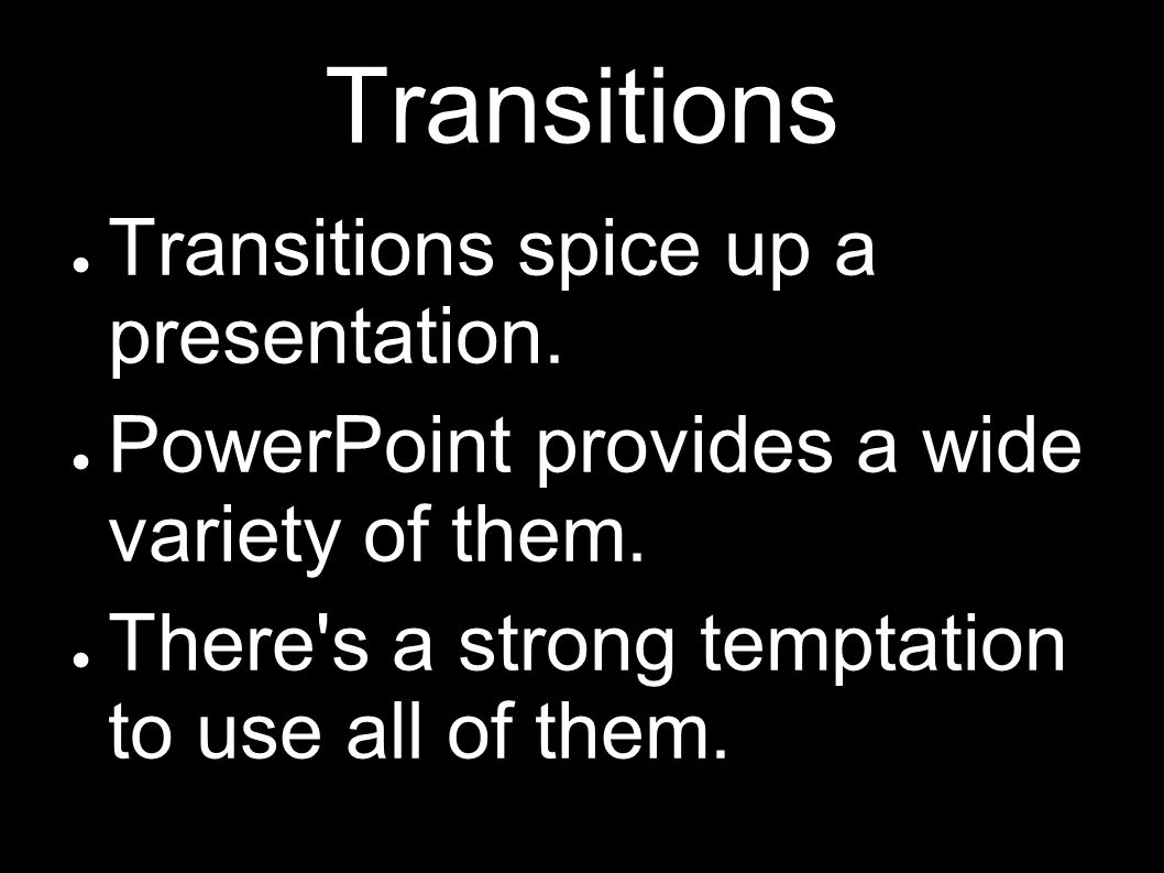 Transitions Transitions spice up a presentation.PowerPoint provides a wide variety of them.